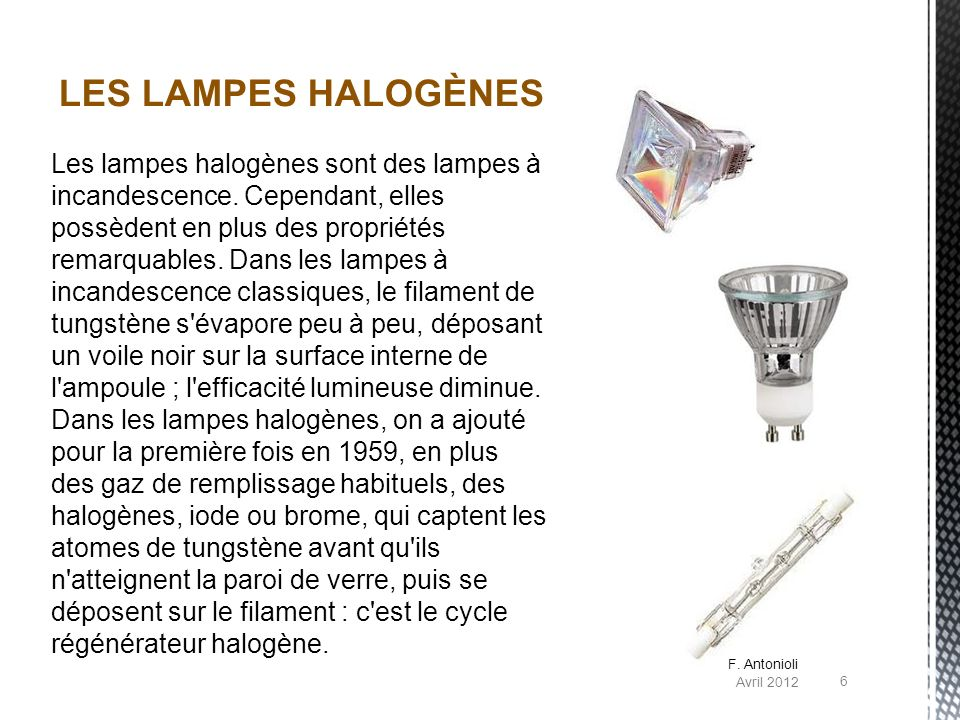 Les lampes halogènes sont des lampes à incandescence. Cependant, elles possèdent en plus des propriétés remarquables. Dans les lampes à incandescence