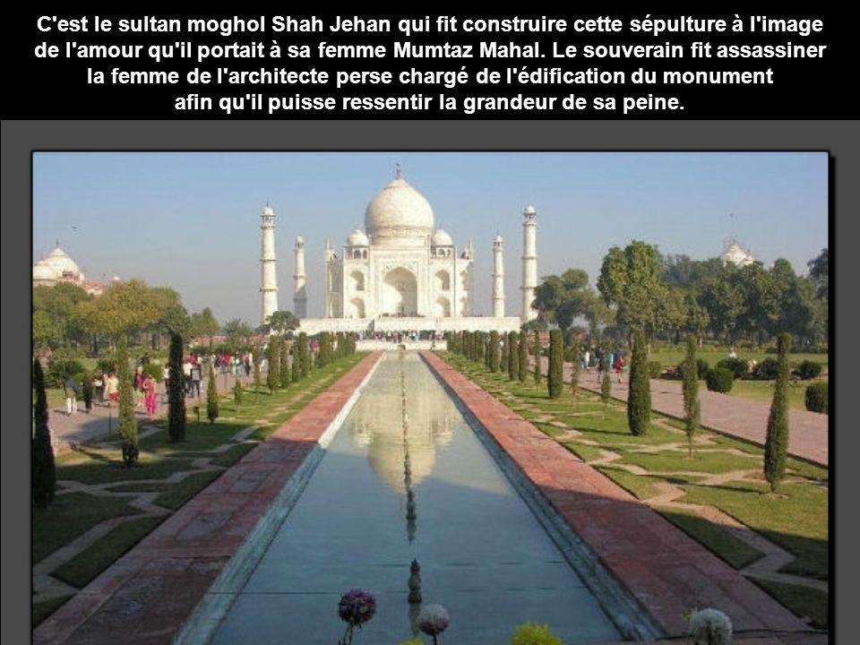 C est le sultan moghol Shah Jehan qui fit construire cette sépulture à l image de l amour qu il portait à sa femme Mumtaz Mahal.