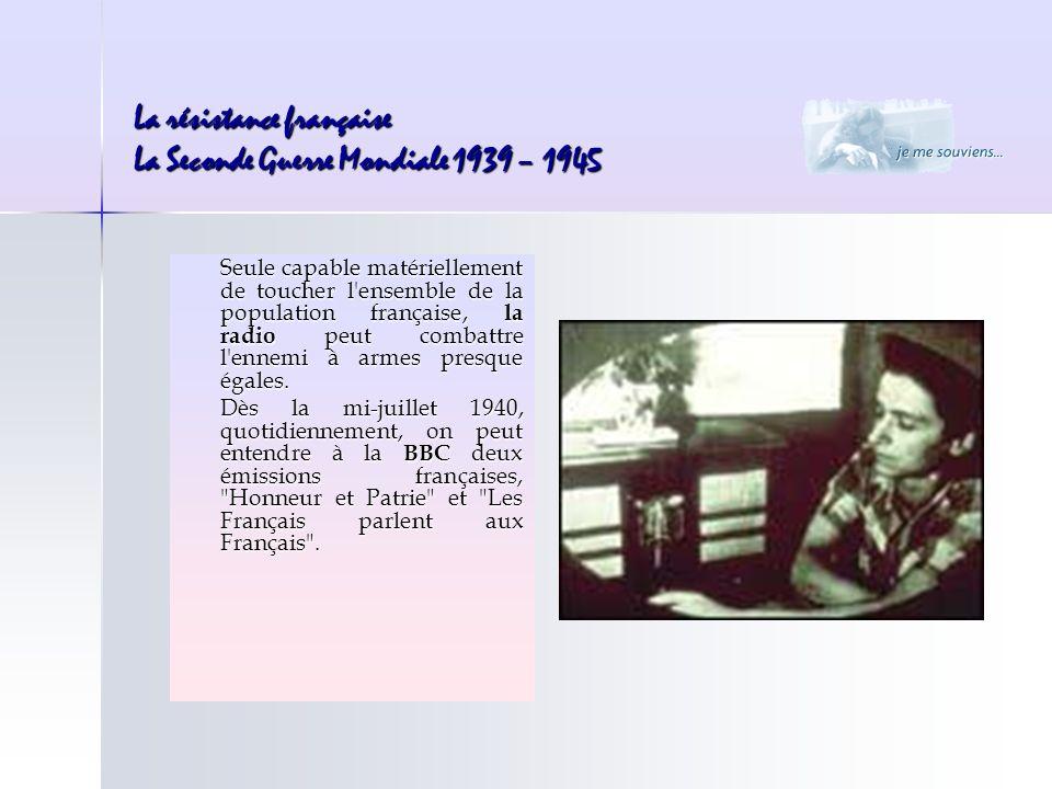 La résistance française La Seconde Guerre Mondiale 1939 – 1945 Seule capable matériellement de toucher l'ensemble de la population française, la radio