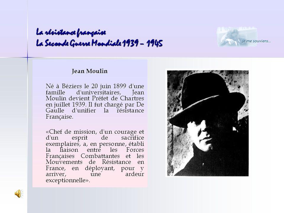 La résistance française La Seconde Guerre Mondiale 1939 – 1945 Jean Moulin Né à Béziers le 20 juin 1899 d'une famille d'universitaires, Jean Moulin de