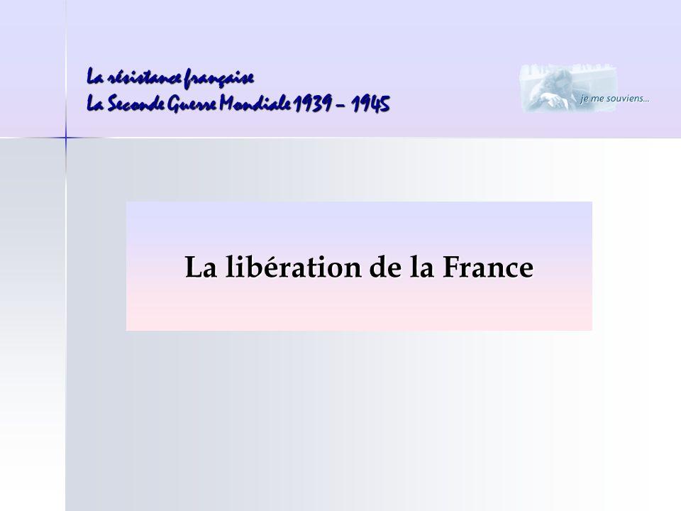 La résistance française La Seconde Guerre Mondiale 1939 – 1945 La libération de la France