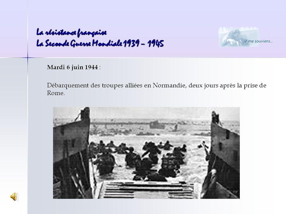 La résistance française La Seconde Guerre Mondiale 1939 – 1945 Mardi 6 juin 1944 : Débarquement des troupes alliées en Normandie, deux jours après la