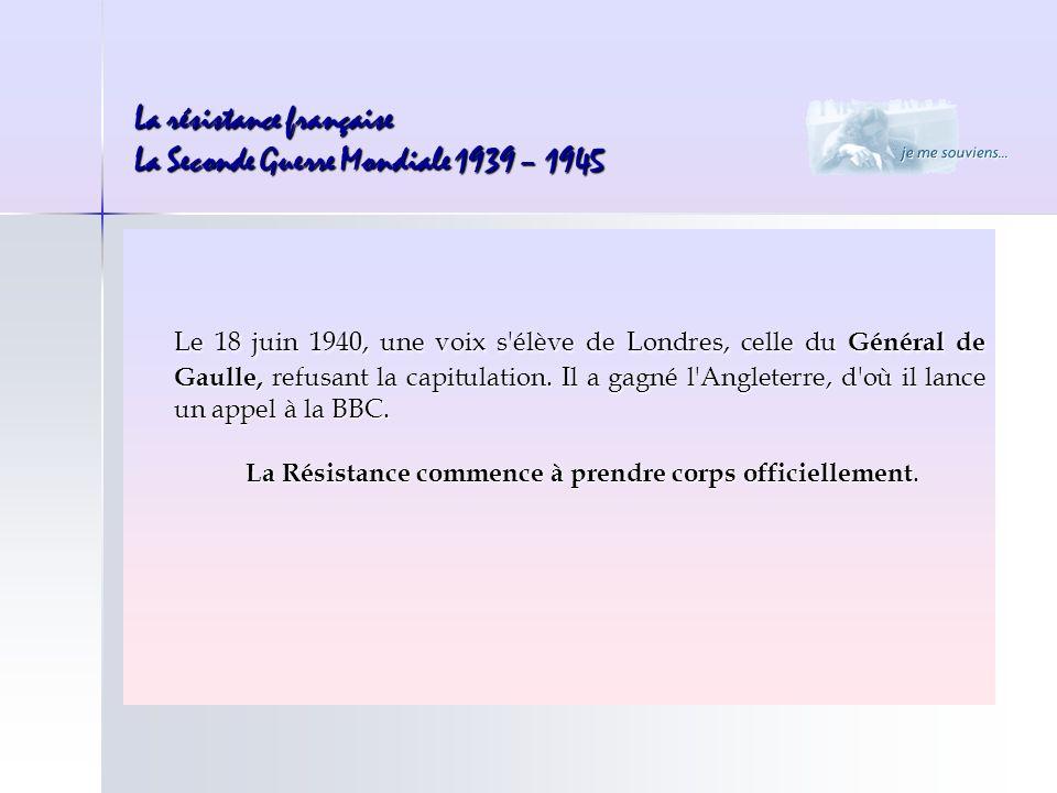 La résistance française La Seconde Guerre Mondiale 1939 – 1945 Le 18 juin 1940, une voix s'élève de Londres, celle du Général de Gaulle, refusant la c