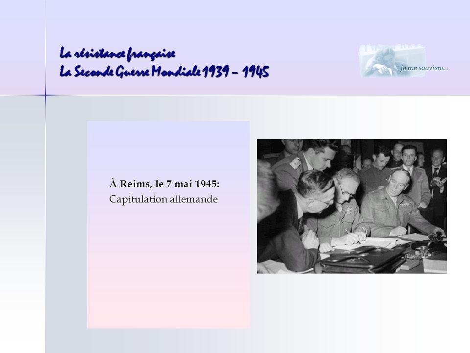 La résistance française La Seconde Guerre Mondiale 1939 – 1945 À Reims, le 7 mai 1945: Capitulation allemande