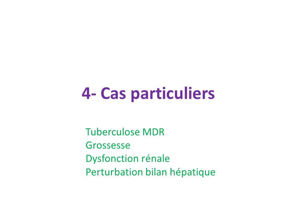 4- Cas particuliers Tuberculose MDR Grossesse Dysfonction rénale Perturbation bilan hépatique