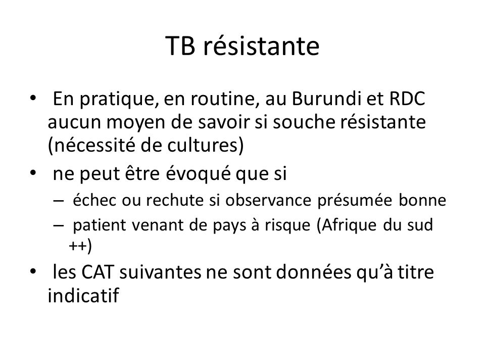 TB résistante En pratique, en routine, au Burundi et RDC aucun moyen de savoir si souche résistante (nécessité de cultures) ne peut être évoqué que si – échec ou rechute si observance présumée bonne – patient venant de pays à risque (Afrique du sud ++) les CAT suivantes ne sont données quà titre indicatif