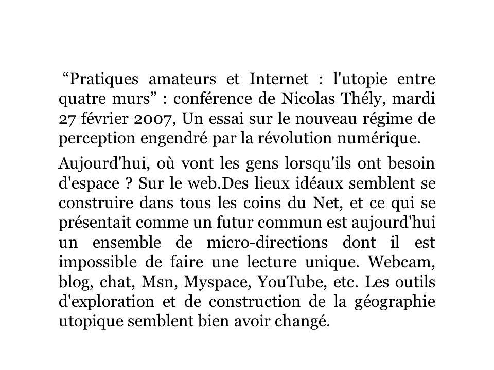 Pratiques amateurs et Internet : l utopie entre quatre murs : conférence de Nicolas Thély, mardi 27 février 2007, Un essai sur le nouveau régime de perception engendré par la révolution numérique.