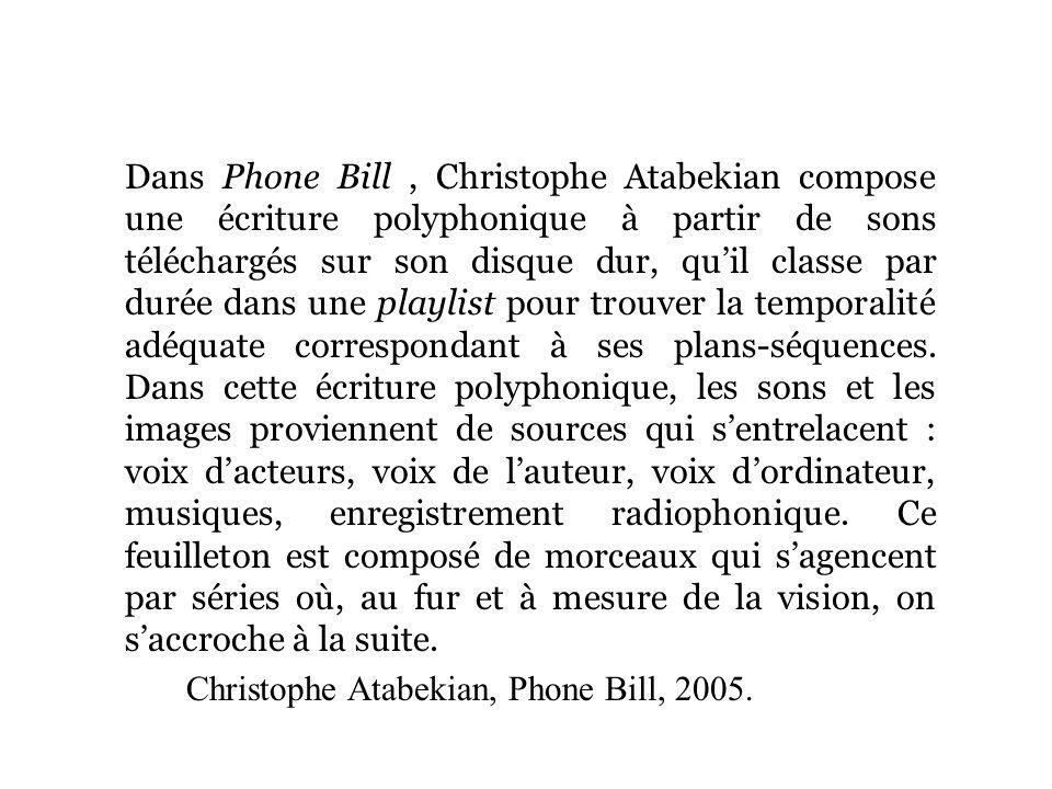 Dans Phone Bill, Christophe Atabekian compose une écriture polyphonique à partir de sons téléchargés sur son disque dur, quil classe par durée dans une playlist pour trouver la temporalité adéquate correspondant à ses plans-séquences.