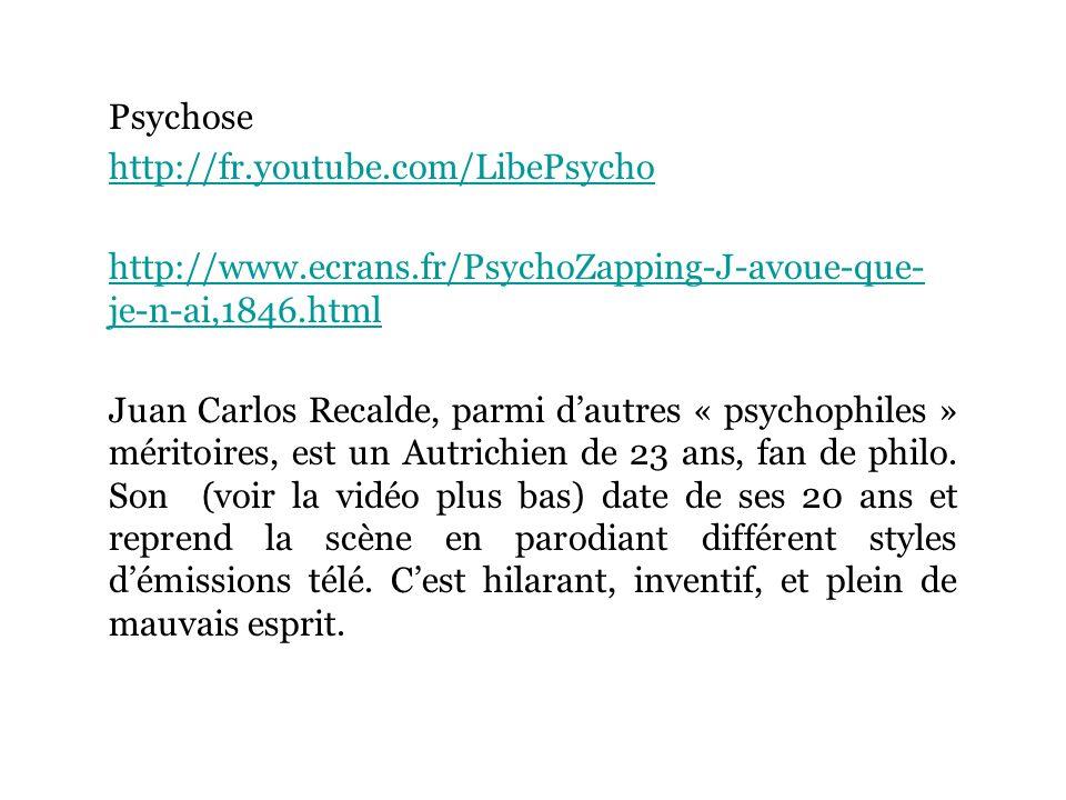 Psychose http://fr.youtube.com/LibePsycho http://www.ecrans.fr/PsychoZapping-J-avoue-que- je-n-ai,1846.html Juan Carlos Recalde, parmi dautres « psychophiles » méritoires, est un Autrichien de 23 ans, fan de philo.
