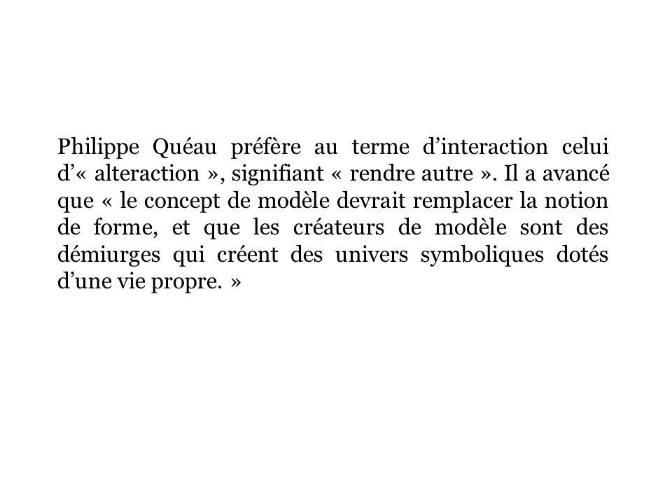 Philippe Quéau préfère au terme dinteraction celui d« alteraction », signifiant « rendre autre ».