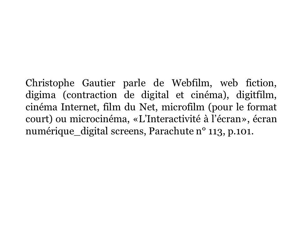Christophe Gautier parle de Webfilm, web fiction, digima (contraction de digital et cinéma), digitfilm, cinéma Internet, film du Net, microfilm (pour le format court) ou microcinéma, «LInteractivité à lécran», écran numérique_digital screens, Parachute n° 113, p.101.