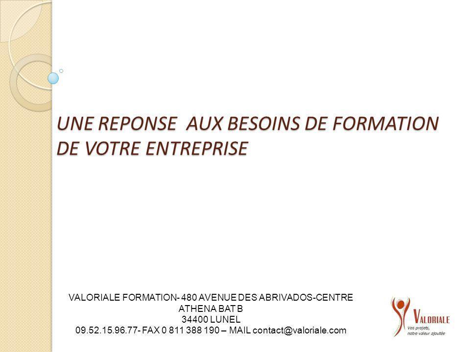 UNE REPONSE AUX BESOINS DE FORMATION DE VOTRE ENTREPRISE VALORIALE FORMATION- 480 AVENUE DES ABRIVADOS-CENTRE ATHENA BAT B 34400 LUNEL 09.52.15.96.77-