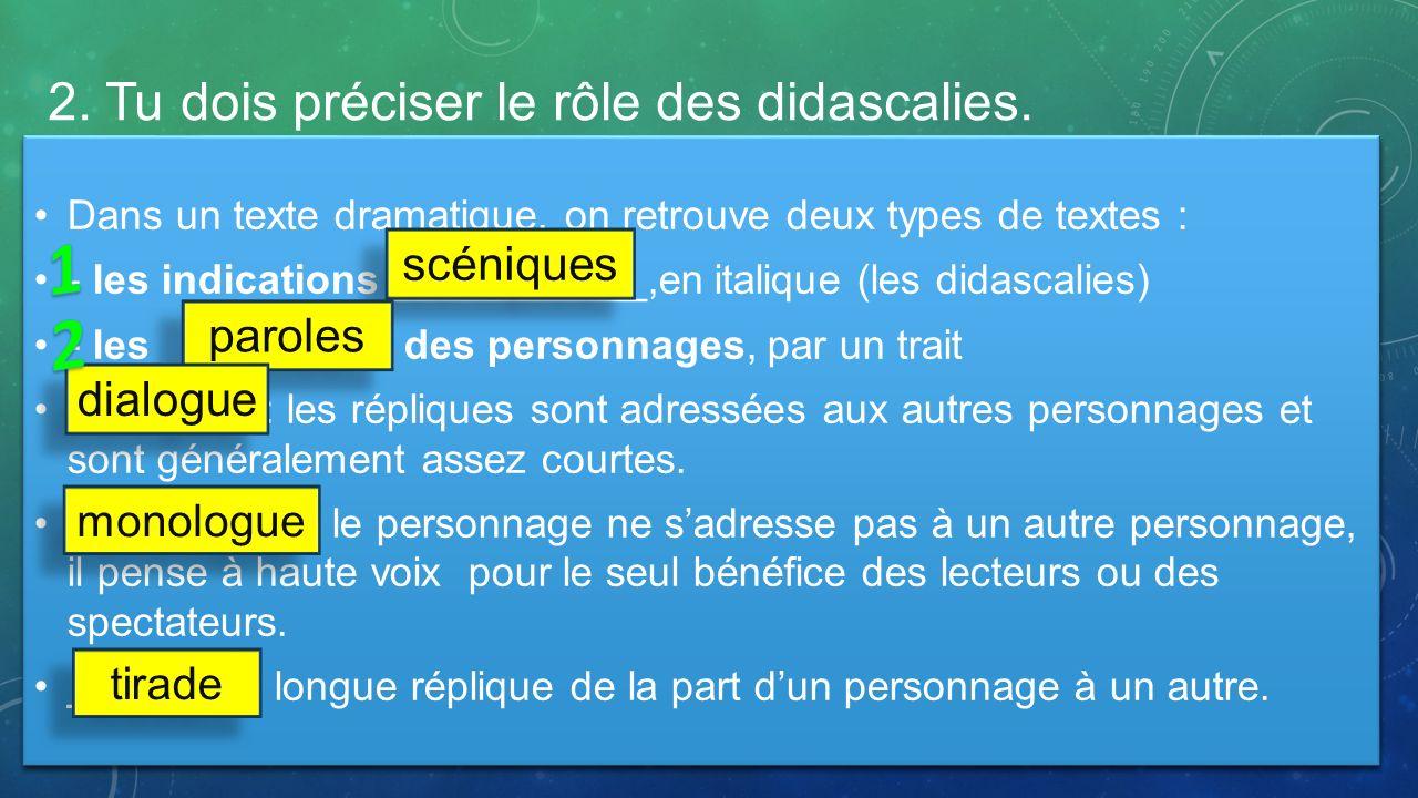 2. Tu dois préciser le rôle des didascalies. Dans un texte dramatique, on retrouve deux types de textes : - les indications ___________,en italique (l