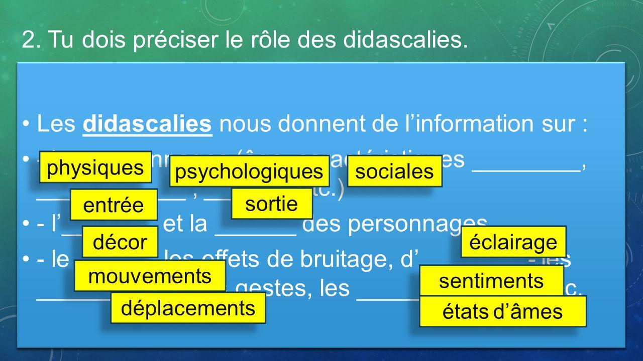 2. Tu dois préciser le rôle des didascalies. Les didascalies nous donnent de linformation sur : - les personnages (âge, caractéristiques ________, ___