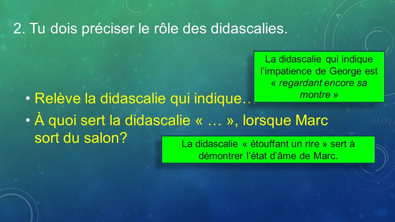 2. Tu dois préciser le rôle des didascalies. Relève la didascalie qui indique… À quoi sert la didascalie « … », lorsque Marc sort du salon? La didasca