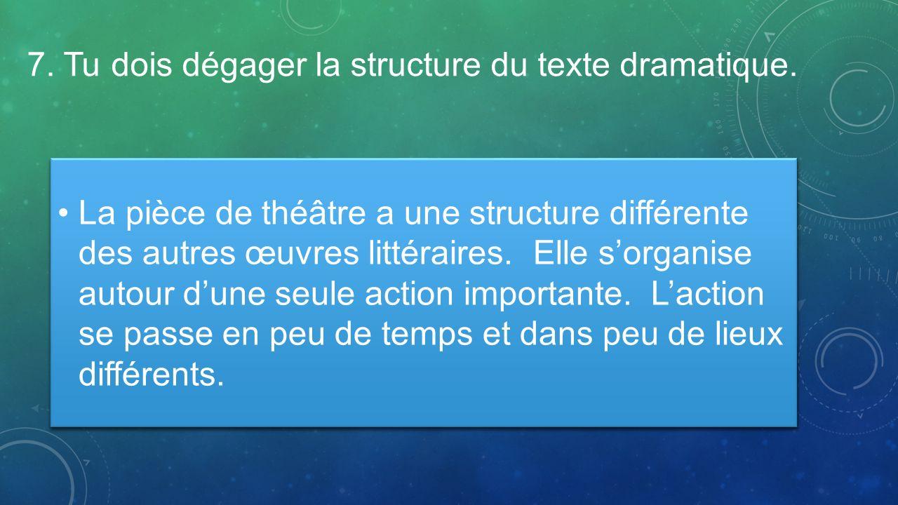 7. Tu dois dégager la structure du texte dramatique. La pièce de théâtre a une structure différente des autres œuvres littéraires. Elle sorganise auto