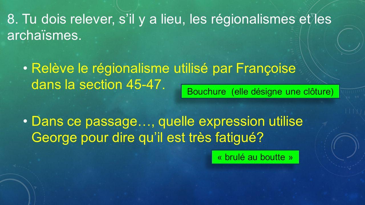 8. Tu dois relever, sil y a lieu, les régionalismes et les archaïsmes. Relève le régionalisme utilisé par Françoise dans la section 45-47. Dans ce pas