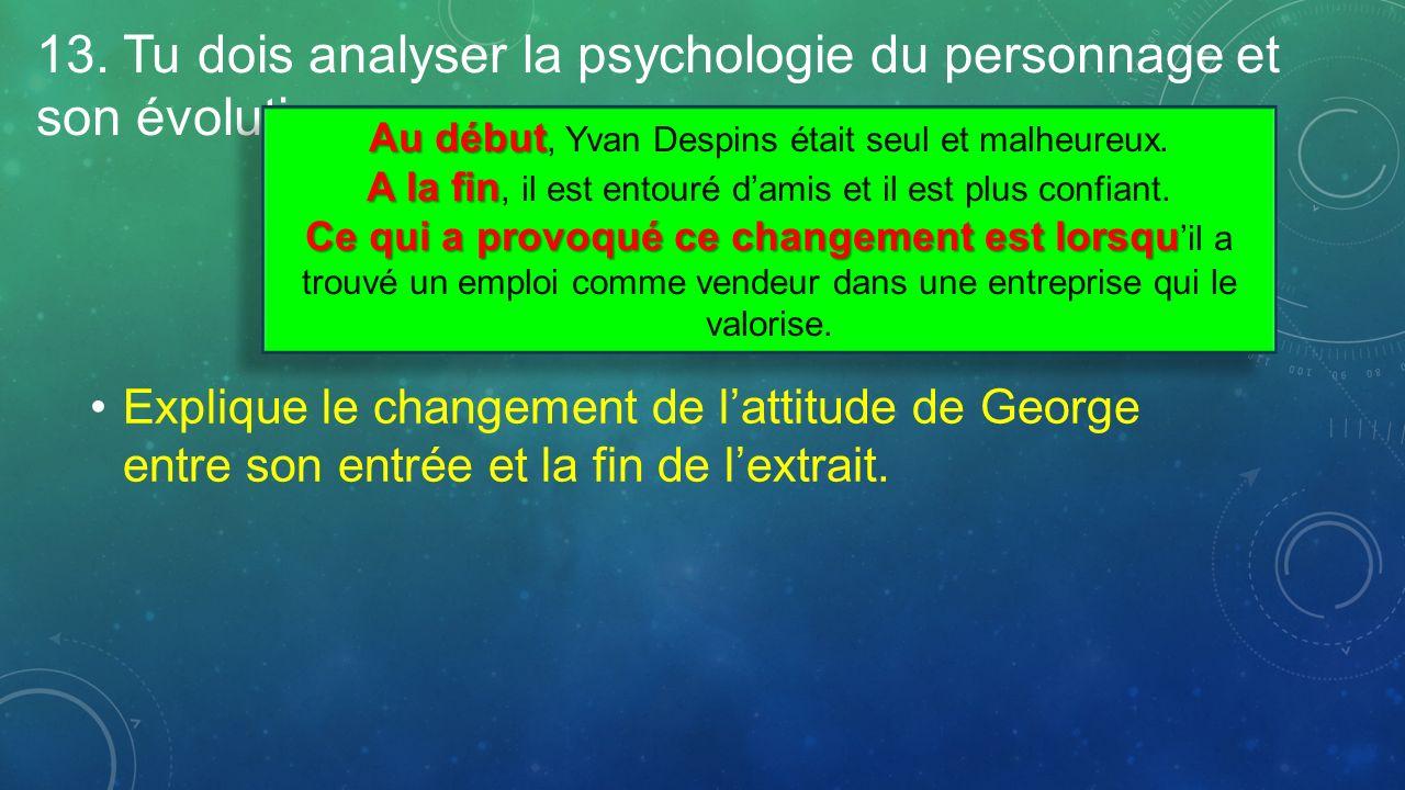 13. Tu dois analyser la psychologie du personnage et son évolution Explique le changement de lattitude de George entre son entrée et la fin de lextrai