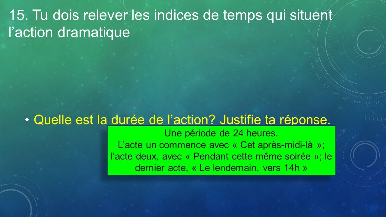 15. Tu dois relever les indices de temps qui situent laction dramatique Quelle est la durée de laction? Justifie ta réponse. Une période de 24 heures.