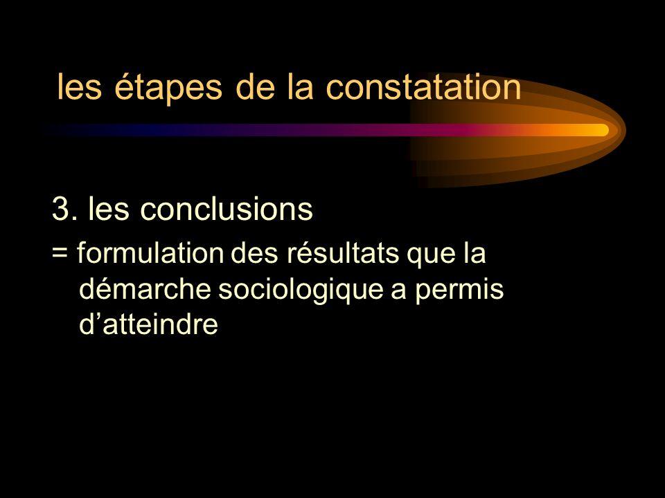 les étapes de la constatation 3. les conclusions = formulation des résultats que la démarche sociologique a permis datteindre