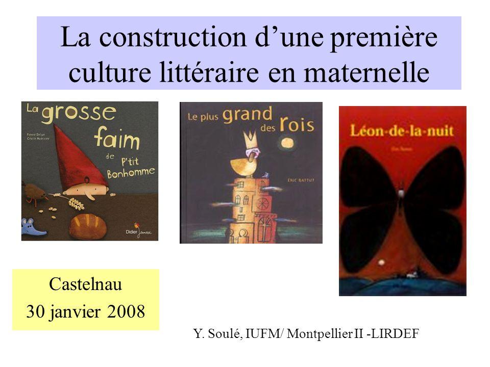 La construction dune première culture littéraire en maternelle Castelnau 30 janvier 2008 Y. Soulé, IUFM/ Montpellier II -LIRDEF