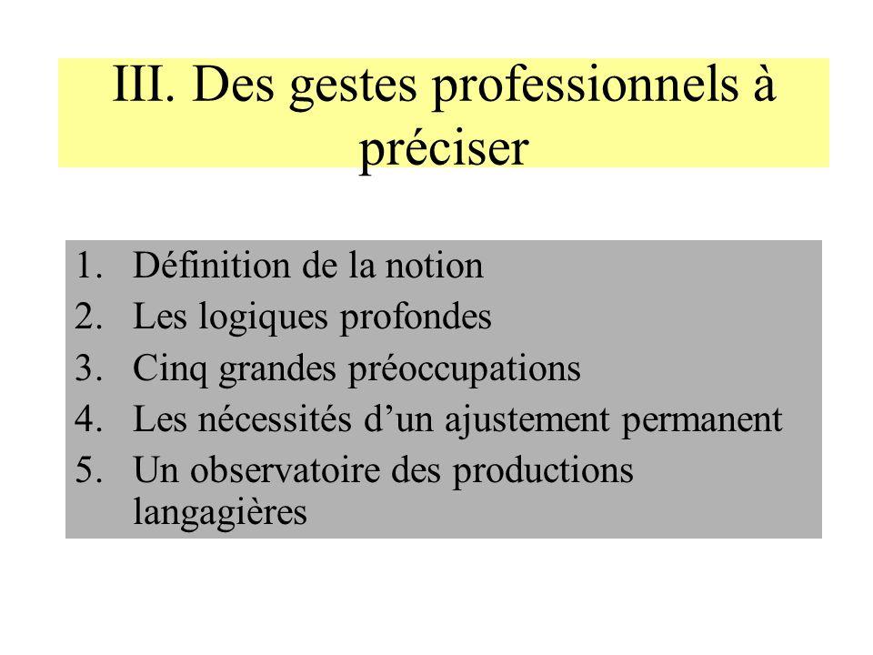 III. Des gestes professionnels à préciser 1.Définition de la notion 2.Les logiques profondes 3.Cinq grandes préoccupations 4.Les nécessités dun ajuste
