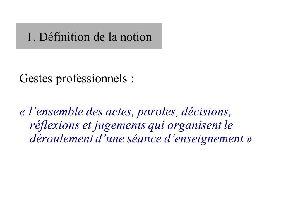 1. Définition de la notion Gestes professionnels : « lensemble des actes, paroles, décisions, réflexions et jugements qui organisent le déroulement du