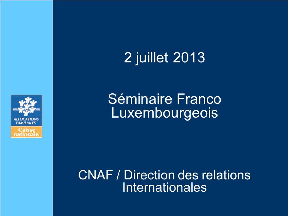 2 juillet 2013 Séminaire Franco Luxembourgeois CNAF / Direction des relations Internationales