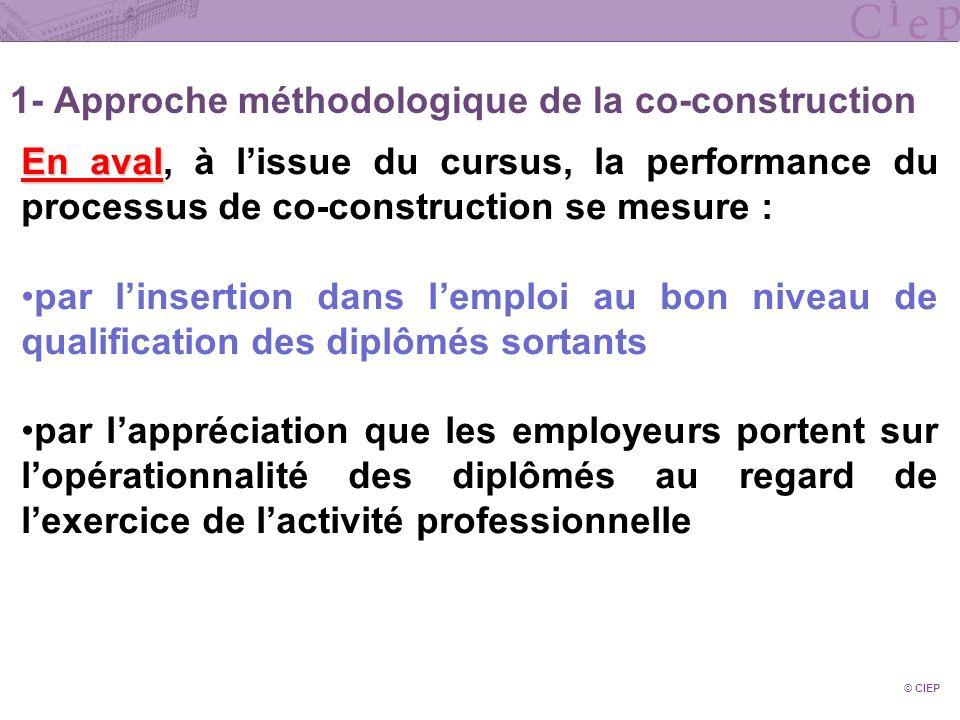1- Approche méthodologique de la co-construction © CIEP En aval En aval, à lissue du cursus, la performance du processus de co-construction se mesure