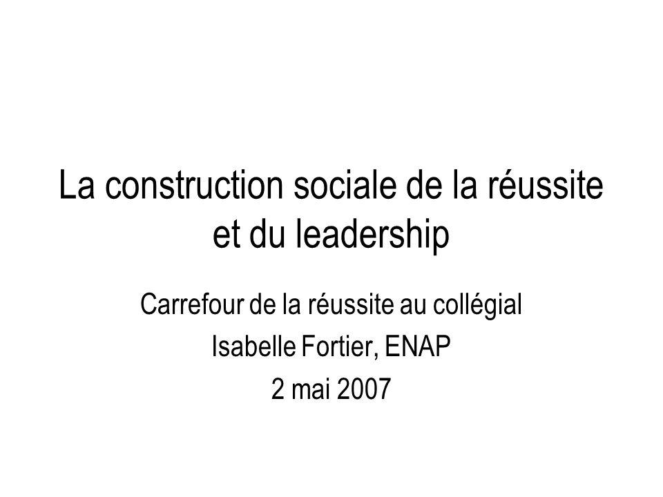 La construction sociale de la réussite et du leadership Carrefour de la réussite au collégial Isabelle Fortier, ENAP 2 mai 2007