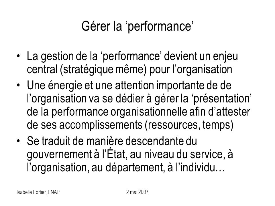 Isabelle Fortier, ENAP2 mai 2007 Gérer la performance La gestion de la performance devient un enjeu central (stratégique même) pour lorganisation Une