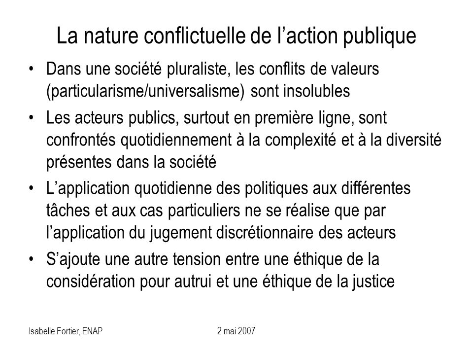 Isabelle Fortier, ENAP2 mai 2007 La nature conflictuelle de laction publique Dans une société pluraliste, les conflits de valeurs (particularisme/univ