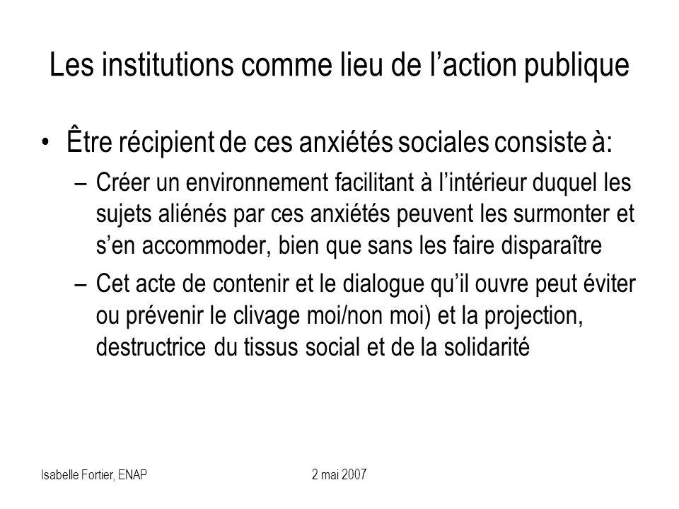Isabelle Fortier, ENAP2 mai 2007 Les institutions comme lieu de laction publique Être récipient de ces anxiétés sociales consiste à: –Créer un environ