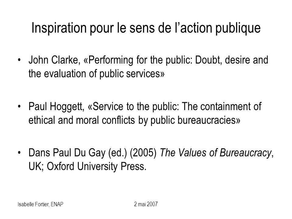 Isabelle Fortier, ENAP2 mai 2007 Inspiration pour le sens de laction publique John Clarke, «Performing for the public: Doubt, desire and the evaluatio