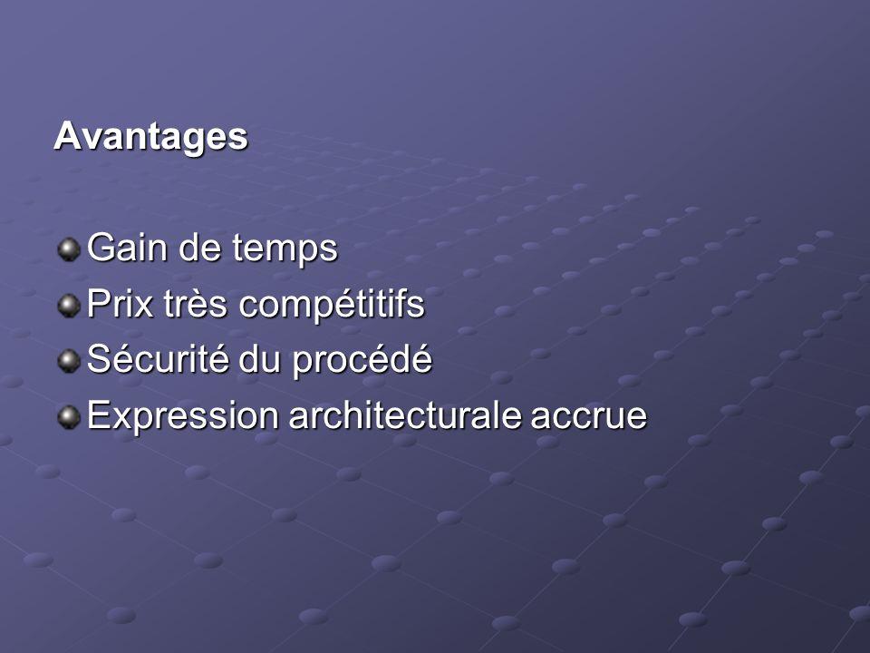 Avantages Gain de temps Prix très compétitifs Sécurité du procédé Expression architecturale accrue