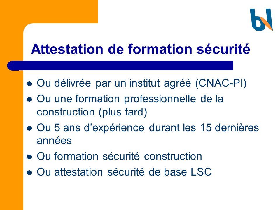 Attestation de formation sécurité Ou délivrée par un institut agréé (CNAC-PI) Ou une formation professionnelle de la construction (plus tard) Ou 5 ans