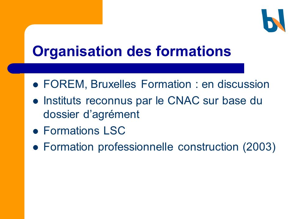 Organisation des formations FOREM, Bruxelles Formation : en discussion Instituts reconnus par le CNAC sur base du dossier dagrément Formations LSC For