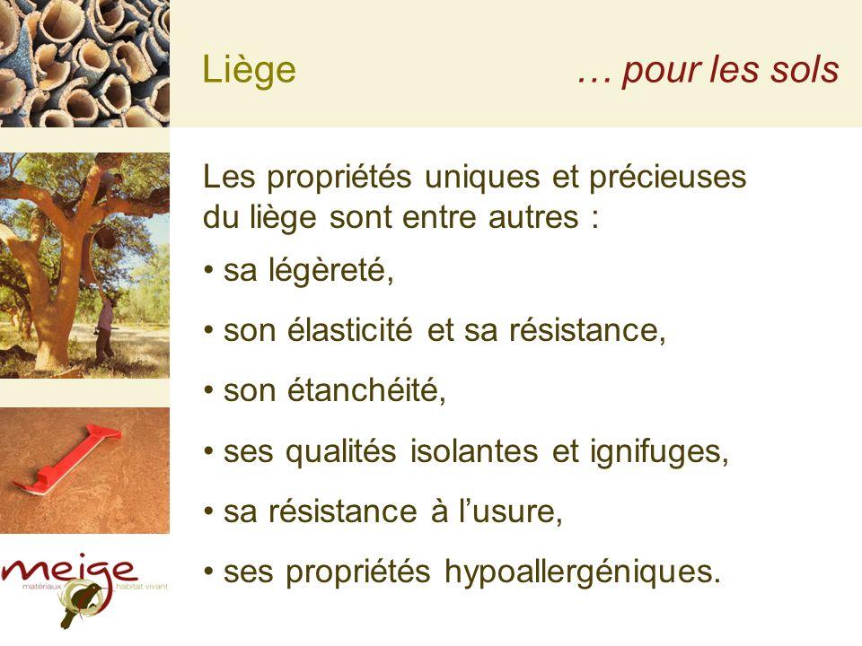 Liège… pour les sols Les propriétés uniques et précieuses du liège sont entre autres : sa légèreté, son élasticité et sa résistance, son étanchéité, ses qualités isolantes et ignifuges, sa résistance à lusure, ses propriétés hypoallergéniques.