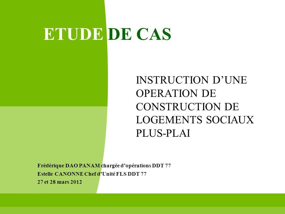 ETUDE DE CAS INSTRUCTION DUNE OPERATION DE CONSTRUCTION DE LOGEMENTS SOCIAUX PLUS-PLAI Frédérique DAO PANAM chargée dopérations DDT 77 Estelle CANONNE