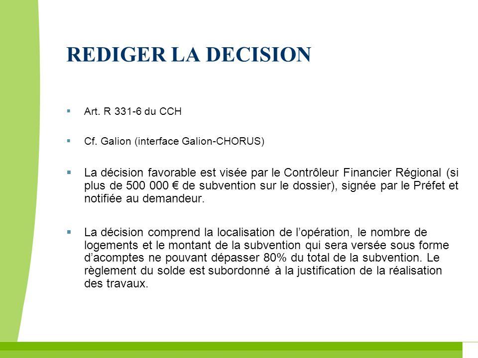 REDIGER LA DECISION Art. R 331-6 du CCH Cf. Galion (interface Galion-CHORUS) La décision favorable est visée par le Contrôleur Financier Régional (si