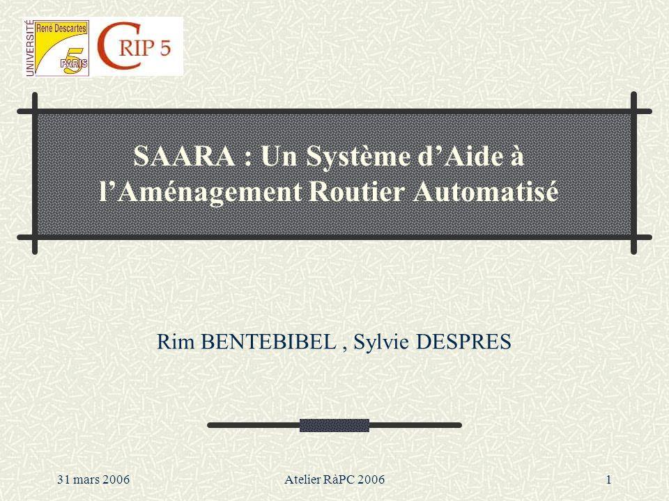 31 mars 2006Atelier RàPC 20061 SAARA : Un Système dAide à lAménagement Routier Automatisé Rim BENTEBIBEL, Sylvie DESPRES