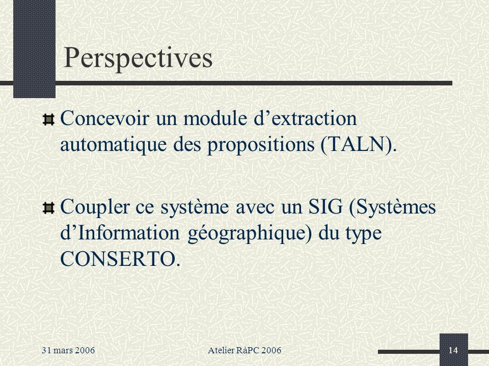 31 mars 2006Atelier RàPC 200614 Perspectives Concevoir un module dextraction automatique des propositions (TALN). Coupler ce système avec un SIG (Syst