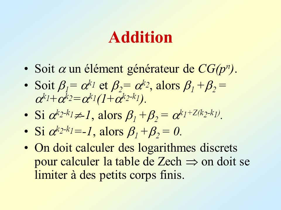 Addition Soit un élément générateur de CG(p n ). Soit 1 = k 1 et 2 = k 2, alors 1 + 2 = k 1 + k 2 = k 1 (1+ k 2 -k 1 ). Si k 2 -k 1 -1, alors 1 + 2 =
