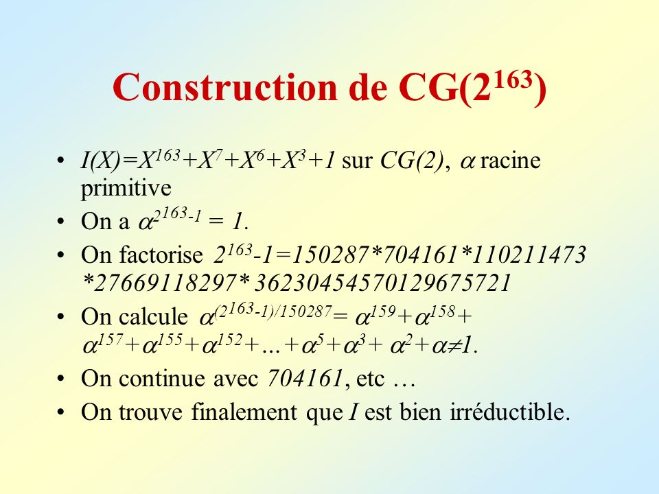 Construction de CG(2 163 ) I(X)=X 163 +X 7 +X 6 +X 3 +1 sur CG(2), racine primitive On a 2 163 -1 = 1. On factorise 2 163 -1=150287*704161*110211473 *