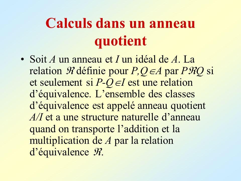 Calculs dans un anneau quotient Soit A un anneau et I un idéal de A. La relation définie pour P,Q A par P Q si et seulement si P-Q I est une relation