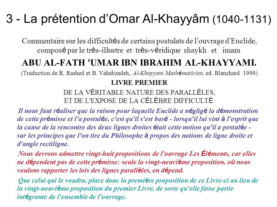 3 - La prétention dOmar Al-Khayyâm (1040-1131) Commentaire sur les difficult é s de certains postulats de l ouvrage d Euclide, compos é par le tr è s-