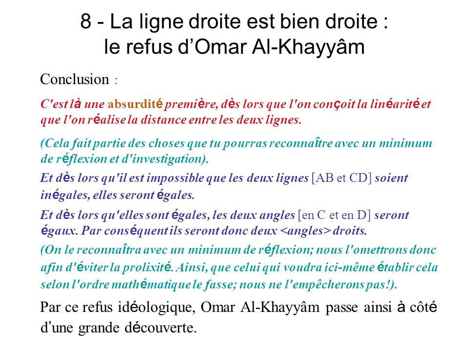 8 - La ligne droite est bien droite : le refus dOmar Al-Khayyâm Conclusion : C'est l à une absurdit é premi è re, d è s lors que l'on con ç oit la lin