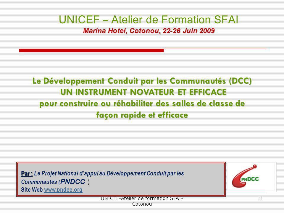 UNICEF-Atelier de formation SFAI- Cotonou 1 Le Développement Conduit par les Communautés (DCC) UN INSTRUMENT NOVATEUR ET EFFICACE UN INSTRUMENT NOVATEUR ET EFFICACE pour construire ou réhabiliter des salles de classe de façon rapide et efficace UNICEF – Atelier de Formation SFAI Marina Hotel, Cotonou, 22-26 Juin 2009 Par : Par : Le Projet National dappui au Développement Conduit par les Communautés ( PNDCC ) Site Web www.pndcc.orgwww.pndcc.org