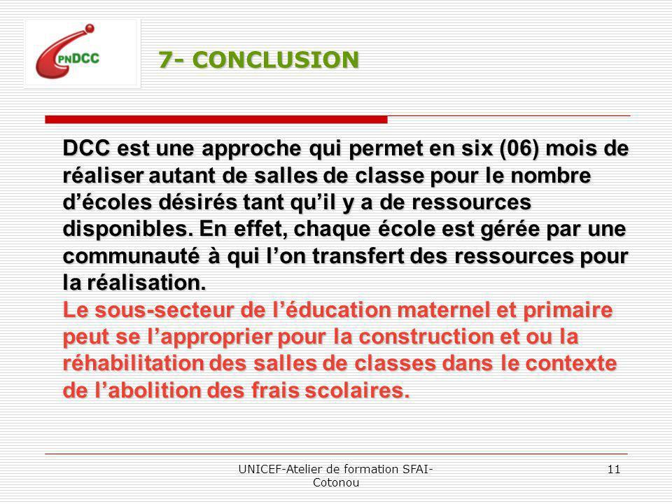 UNICEF-Atelier de formation SFAI- Cotonou 11 7- CONCLUSION DCC est une approche qui permet en six (06) mois de réaliser autant de salles de classe pour le nombre décoles désirés tant quil y a de ressources disponibles.