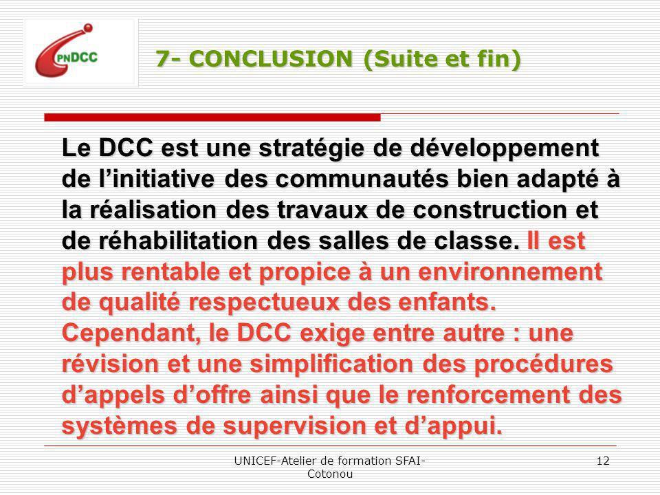 UNICEF-Atelier de formation SFAI- Cotonou 12 7- CONCLUSION (Suite et fin) Le DCC est une stratégie de développement de linitiative des communautés bien adapté à la réalisation des travaux de construction et de réhabilitation des salles de classe.